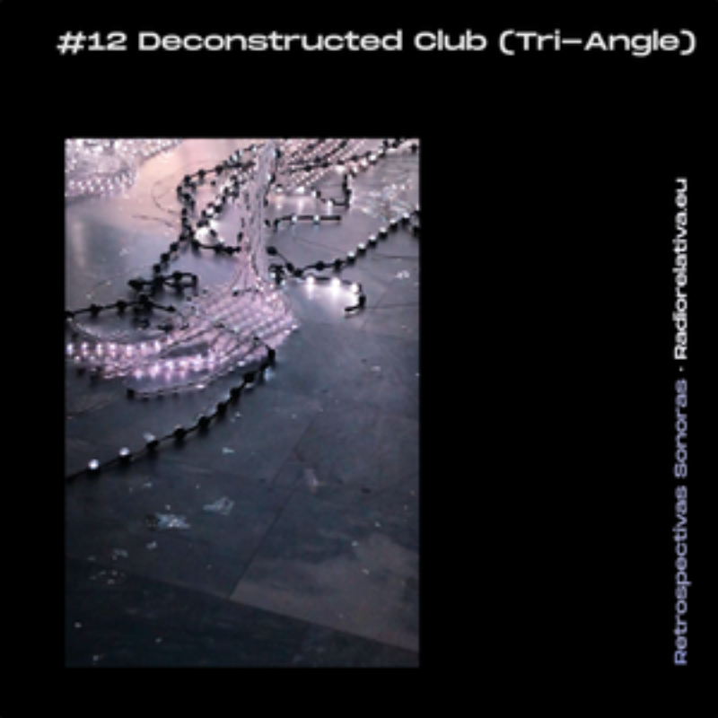 RETROSPECTIVA SONORA #12: Deconstructed Club (TRI-ANGLE Records) show on Radio Relativa