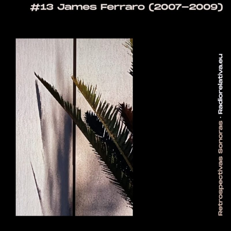 RETROSPECTIVA SONORA #13 JAMES FERRARO (2007-2009) show on Radio Relativa